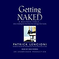 Getting Naked: A Business Fable About Shedding the Three Fears That Sabotage Client Loyalty (       UNABRIDGED) by Patrick Lencioni Narrated by Dan Woren