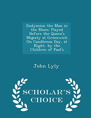 Endymion the Man in the Moon: Played Before the Queen's Majesty at Greenwich On Candlemas Day, at Night, by the Children of Paul's - Scholar's Choice Edition PDF