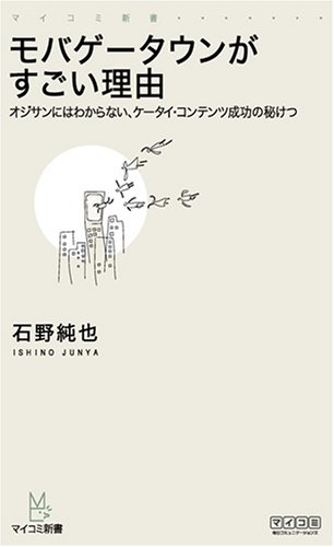モバゲータウンがすごい理由 ~オジサンにはわからない、ケータイ・コンテンツ成功の秘けつ~ (マイコミ新書)