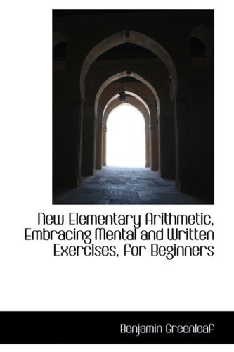 New Elementary Arithmetic, Embracing Mental and Written Exercises, for Beginners