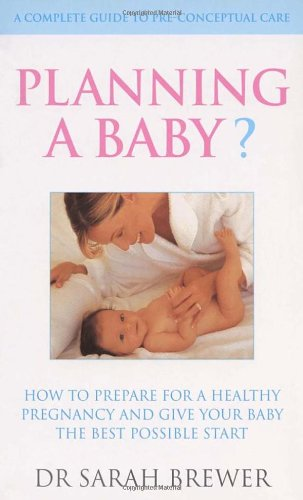 Planning A Baby?: How to Prepare for a Healthy Pregnancy and Give Your Baby the Best Possible Start