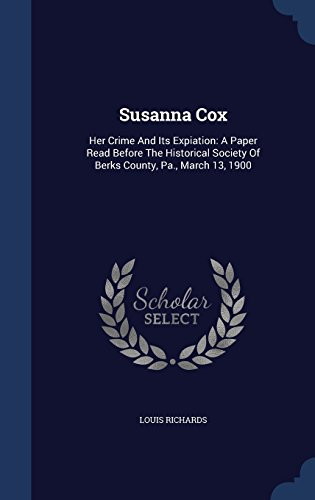 Susanna Cox: Her Crime And Its Expiation: A Paper Read Before The Historical Society Of Berks County, Pa., March 13, 1900