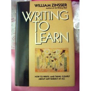 Writing to Learn : How to Write and Think Clearly about Any Subject at All