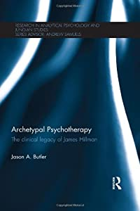 Archetypal Psychotherapy: The clinical legacy of James Hillman (Research in Analytical Psychology and Jungian Studies)