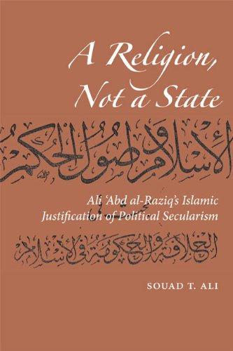 A Religion, Not a State: Ali 'Abd al-Raziq's Islamic justification of Political Secularism (Utah Series in Turkish and I