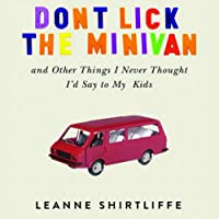 Don't Lick the Minivan: And Other Things I Never Thought I'd Say to My Kids (       UNABRIDGED) by Leanne Shirtliffe Narrated by Trudie Kessler