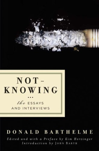 not-knowing the essays and interviews of donald barthelme Free reading ⓢ• not-knowing: the essays and interviews of donald barthelme when donald barthelme died at the age of 58, he was perhaps the.