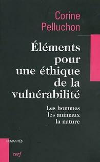 El�ments pour une �thique de la vuln�rabilit� : Les hommes, les animaux, la nature par Corine Pelluchon