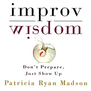 Improv Wisdom: Don't Prepare, Just Show Up | [Patricia Ryan Madson]