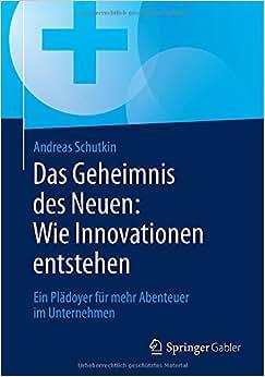 Das Geheimnis Des Neuen: Wie Innovationen Entstehen: Ein Pladoyer Fur Mehr Abenteuer Im Unternehmen (German Edition)