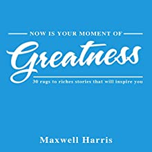 Now Is Your Moment of Greatness!: 30 Rags to Riches Stories That Will Inspire You Audiobook by Maxwell Harris Narrated by Mil Nicholson