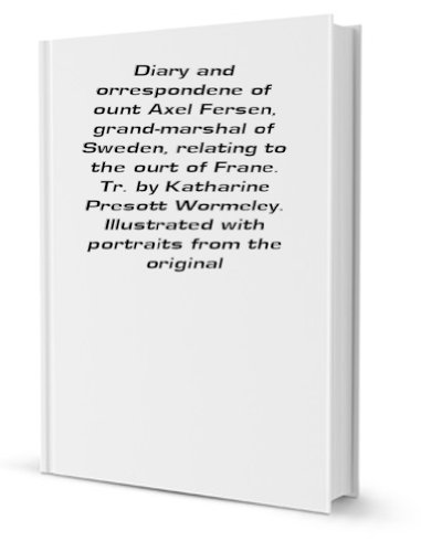 Diary and orrespondene of ount Axel Fersen, grand-marshal of Sweden, relating to the ourt of Frane. Tr. by Katharine Presott Wormeley. Illustrated with portraits from the original [FACSIMILE] PDF