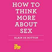 How to Think More About Sex: The School of Life | [Alain de Botton]