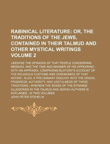 Rabinical Literature Volume 2; Likewise the Opinions of That People Concerning Messiah, and the Time and Manner of His Appearing: With an Appendix, ... Enquiry Into the Origin, Progress, Authority