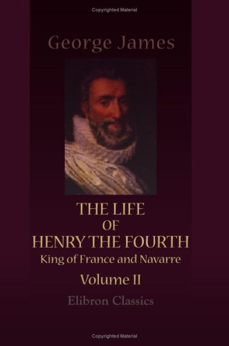 The Life of Henry the Fourth, King of France and Navarre: Volume 2