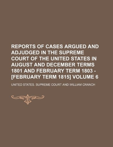 Reports of cases argued and adjudged in the Supreme Court of the United States in August and December terms 1801 and February term 1803 - [February term 1815] Volume 6