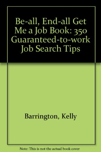 The Be-All End-All Get Me a Job Book: 350 Guaranteed to Work Job Search Tips