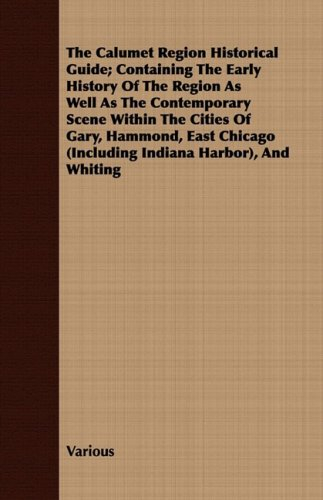 The Calumet Region Historical Guide; Containing The Early History Of The Region As Well As The Contemporary Scene Within The Cities Of Gary, Hammond, ... (Including Indiana Harbor), And Whiting