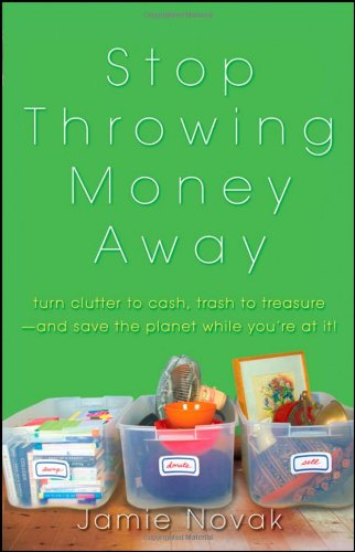 Stop Throwing Money Away: Turn Clutter to Cash, Trash to Treasure--And Save the Planet While You're at It
