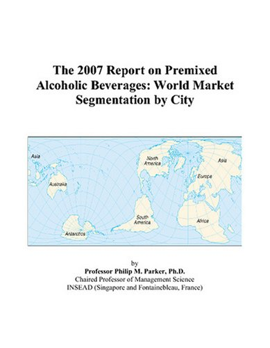 The 2007 Report on Premixed Alcoholic Beverages: World Market Segmentation by City