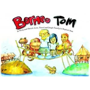 Borneo Tom: Stories and Sketches of Love, Travel and Jungle Family in Tropical Asia