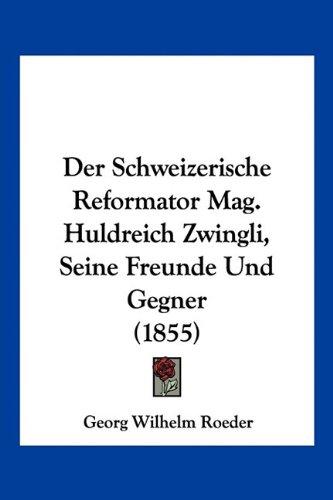 Der Schweizerische Reformator Mag. Huldreich Zwingli, Seine Freunde Und Gegner (1855)