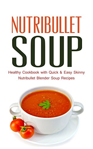 Nutribullet Soup: Healthy Cookbook with Quick & Easy Skinny Nutribullet Blender Soup Recipes & Ideas for Pasta Sauces, Single Serving Soups and Nutribullet Diet meals under 100, 200 & 300 Calories by Paul Rosenberg