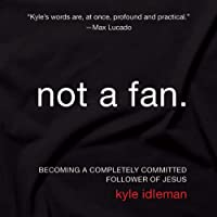Not a Fan: Becoming a Completely Committed Follower of Jesus (       UNABRIDGED) by Kyle Idleman Narrated by Kyle Idleman