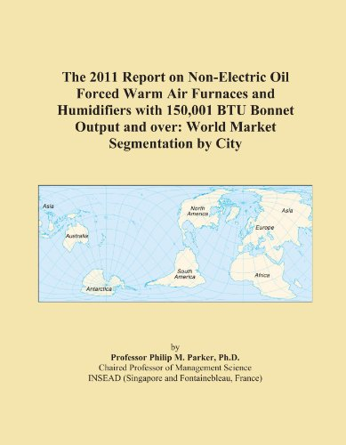 The 2011 Report On Non-Electric Oil Forced Warm Air Furnaces And Humidifiers With 150,001 Btu Bonnet Output And Over: World Market Segmentation By City
