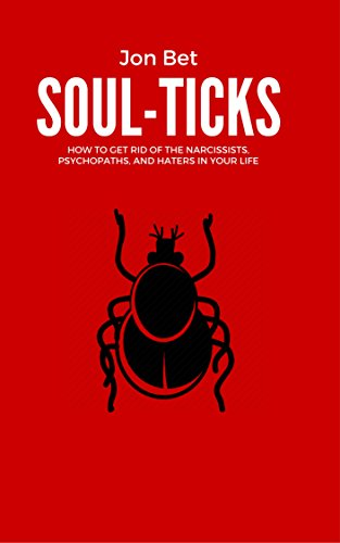 Soul-Ticks: How to Get Rid of The Narcissists, Psychopaths, and Haters in Your Life, by Jon Bet