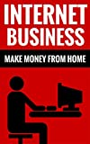 Internet Business - Make Money From Home: Effective Marketing Online