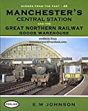 E M Johnson Manchester's Central Station And The Great Northern Railway Goods Warehouse (Scenes From The Past)