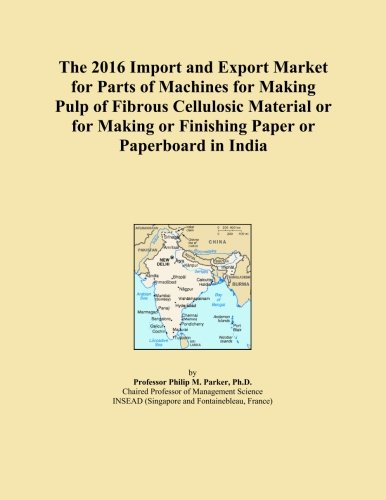 The 2016 Import and Export Market for Parts of Machines for Making Pulp of Fibrous Cellulosic Material or for Making or Finishing Paper or Paperboard in India PDF