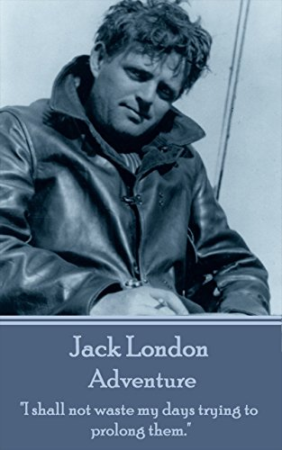 "Jack London - Adventure: ""I shall not waste my days trying to prolong them."""