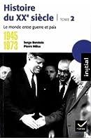Histoire du XXe siècle : Tome 2, 1945-1973, le monde entre guerre et paix