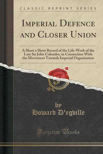 Imperial Defence and Closer Union: A Short a Short Record of the Life-Work of the Late Sir John Colombo, in Connection With the Movement Towards Imperial Organisation (Classic Reprint)
