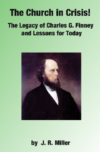 The Church In Crisis!: The Legacy Of Charles G. Finney And Lessons For Today