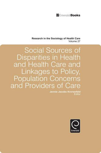 Social Sources of Disparities in Health and Health Care and Linkages to Policy, Population Concerns and Providers of Care: 27 (Research in the Sociology of Health Care)