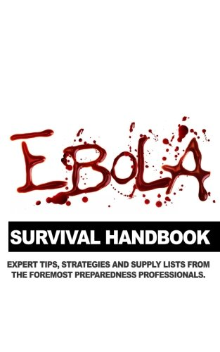 Ebola Survival Handbook: A Collection of Tips, Strategies, and Supply Lists From Some of the World's Best Preparedness Professionals