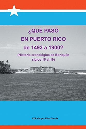 Que Paso En Puerto Rico de 1493 a 1900?: (Historia Cronologica de Boriquen)