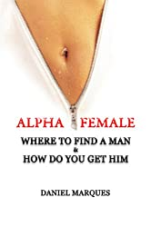 Alpha Female: Where to Find a Man and How do You Get Him (Ultimate Alpha Woman Compilation Book 1)