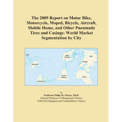 The 2009 Report on Motor Bike, Motorcycle, Moped, Bicycle, Aircraft, Mobile Home, and Other Pneumatic Tires and Casings: World Market Segmentation City