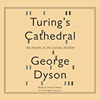 Turing's Cathedral: The Origins of the Digital Universe (       UNABRIDGED) by George Dyson Narrated by Arthur Morey