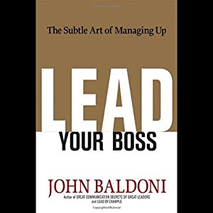 Lead Your Boss: The Subtle Art of Managing Up | [John Baldoni]