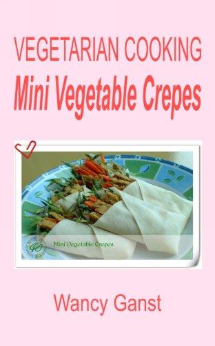 Vegetarian Cooking: Mini Vegetable Crepes (Vegetarian Cooking - Snacks Or Desserts Book 56)