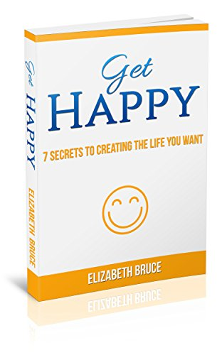 Get Happy!: 7 Secrets To Creating The Life You Want by Elizabeth Bruce ebook deal