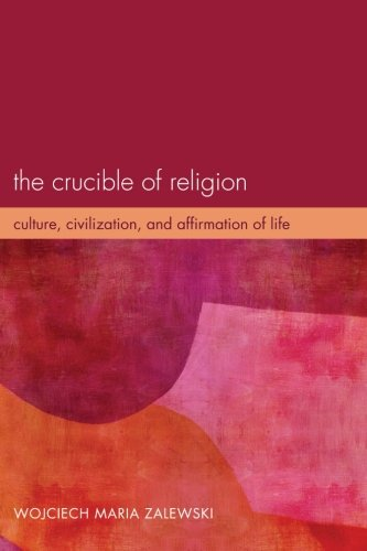 The Crucible of Religion: Culture, Civilization, and Affirmation of Life