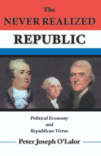 Book: The Never Realized Republic - Political Economy and Republican Virtue by Peter O'Lalor