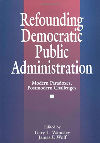 Refounding Democratic Public Administration: Modern Paradoxes, Postmodern Challenges (Cambridge St.in Amer.Lit.&Culture;106)