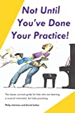 img - for Not Until You've Done Your Practice: The classic survival guide for kids who are learning a musical instrument, but hate practicing book / textbook / text book
